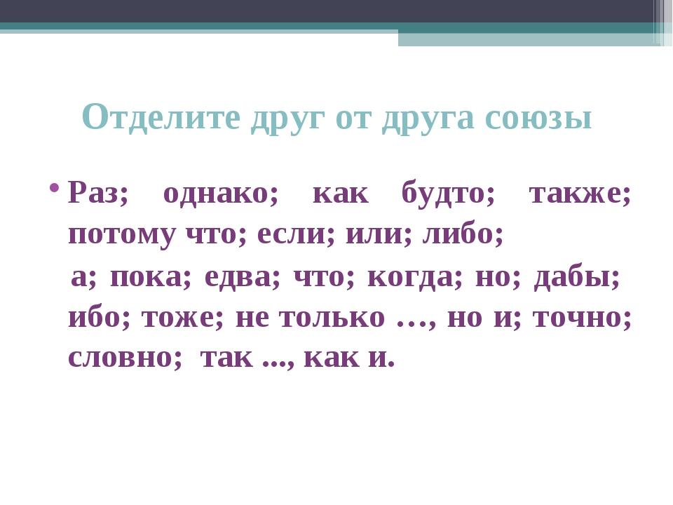 Отделите друг от друга союзы Раз; однако; как будто; также; потому что; если;...