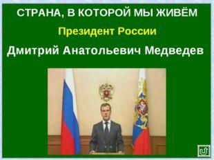 Президент России СТРАНА, В КОТОРОЙ МЫ ЖИВЁМ Дмитрий Анатольевич Медведев