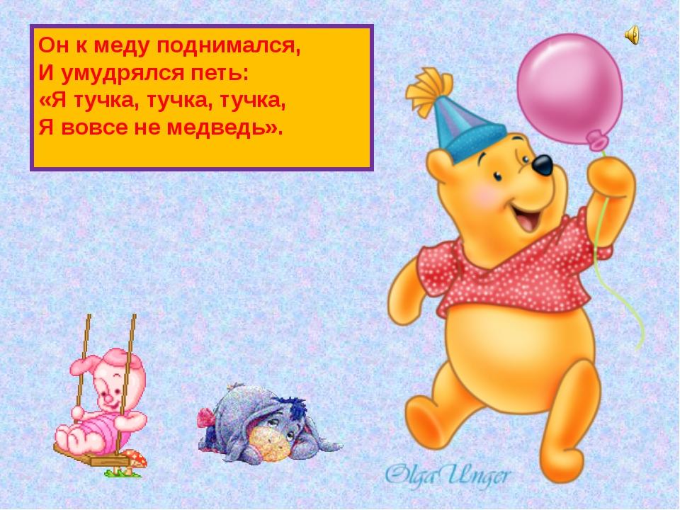 Он к меду поднимался, И умудрялся петь: «Я тучка, тучка, тучка, Я вовсе не ме...