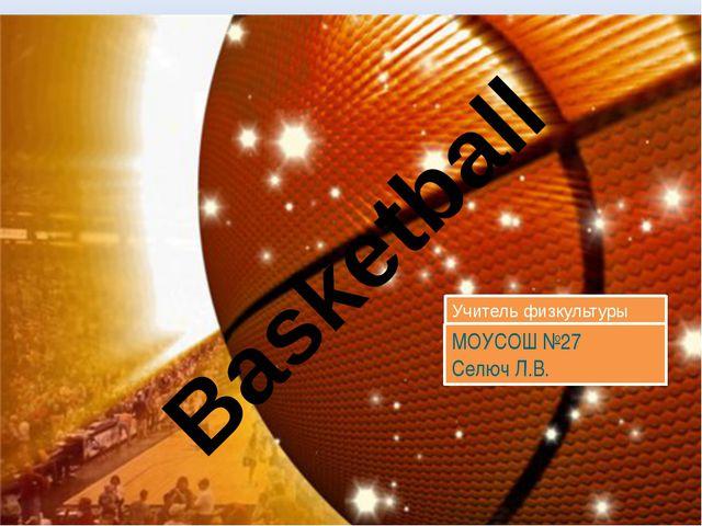 Basketball Учитель физкультуры МОУСОШ №27 Селюч Л.В.