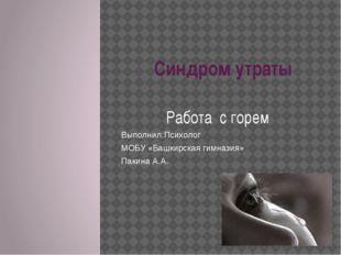 Синдром утраты Работа с горем Выполнил:Психолог МОБУ «Башкирская гимназия» П