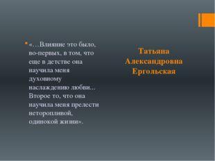 Татьяна Александровна Ергольская «…Влияние это было, во-первых, в том, что е