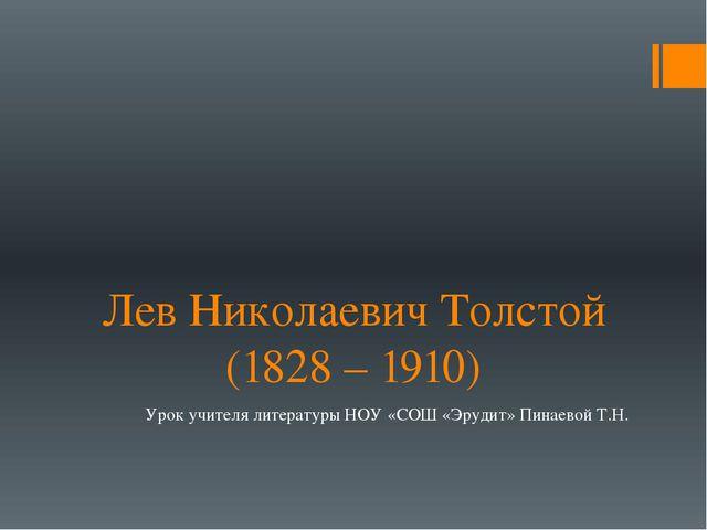 Лев Николаевич Толстой (1828 – 1910) Урок учителя литературы НОУ «СОШ «Эрудит...