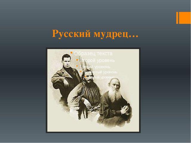 Русский мудрец…