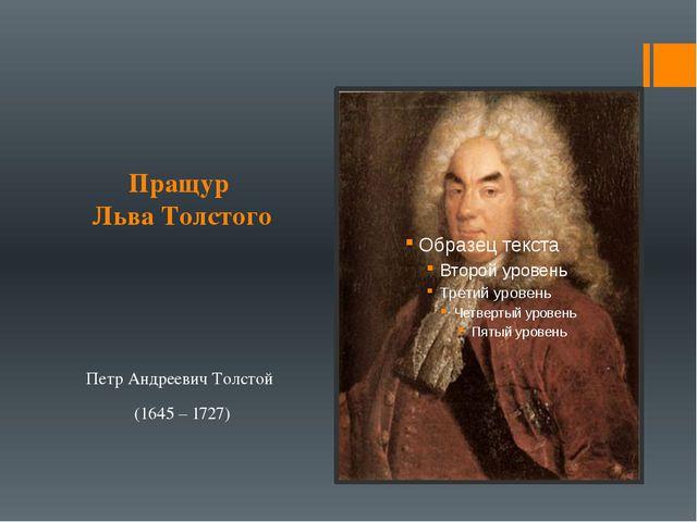 Пращур Льва Толстого Петр Андреевич Толстой (1645 – 1727)