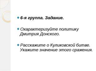 6-я группа. Задание. Охарактеризуйте политику Дмитрия Донского. Расскажите о
