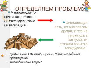 ОПРЕДЕЛЯЕМ ПРОБЛЕМУ А пирамиды-то почти как в Египте! Значит, здесь тоже циви