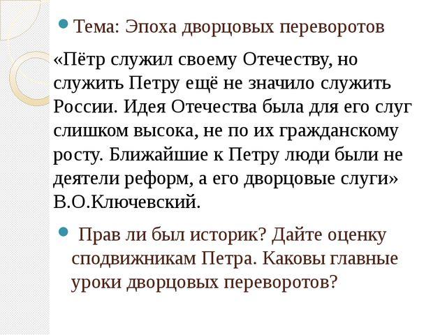 Тема: Эпохадворцовых переворотов «Пётр служил своему Отечеству, но служить...