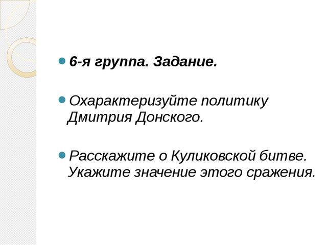 6-я группа. Задание. Охарактеризуйте политику Дмитрия Донского. Расскажите о...