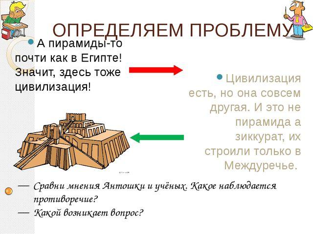 ОПРЕДЕЛЯЕМ ПРОБЛЕМУ А пирамиды-то почти как в Египте! Значит, здесь тоже циви...
