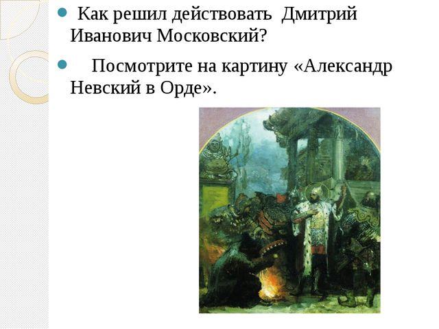 Как решил действовать Дмитрий Иванович Московский? Посмотрите на картину «Ал...