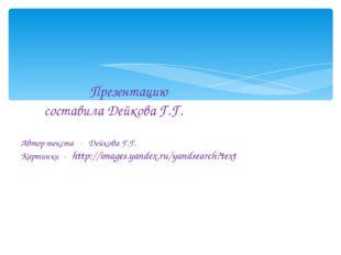 Презентацию составила Дейкова Г.Г. Автор текста - Дейкова Г.Г. Картинки - ht