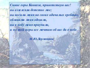 Синие горы Кавказа, приветствую вас! вы взлелеяли детство мое; вы носили меня