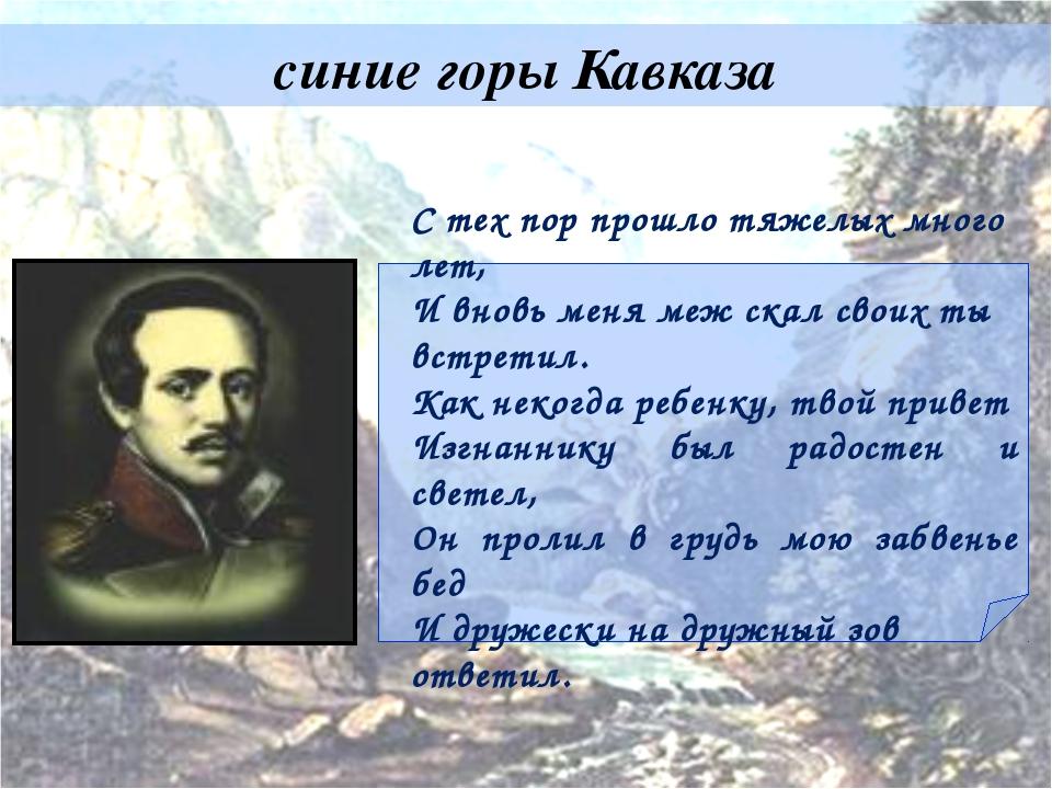 синие горы Кавказа С тех пор прошло тяжелых много лет, И вновь меня меж скал...