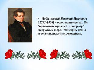 "Лобачевский Николай Иванович ( 1792-1856) – орыс математигі. Ол ""тригонометр"