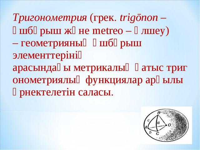 Тригонометрия (грек.trіgōnon– үшбұрыш және metreo – өлшеу) –геометрияның...