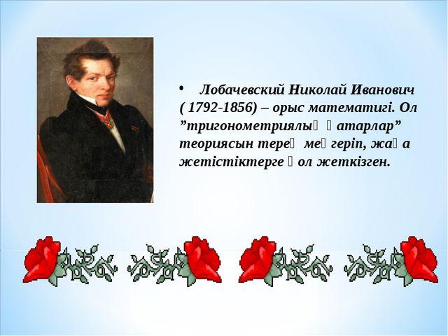 "Лобачевский Николай Иванович ( 1792-1856) – орыс математигі. Ол ""тригонометр..."