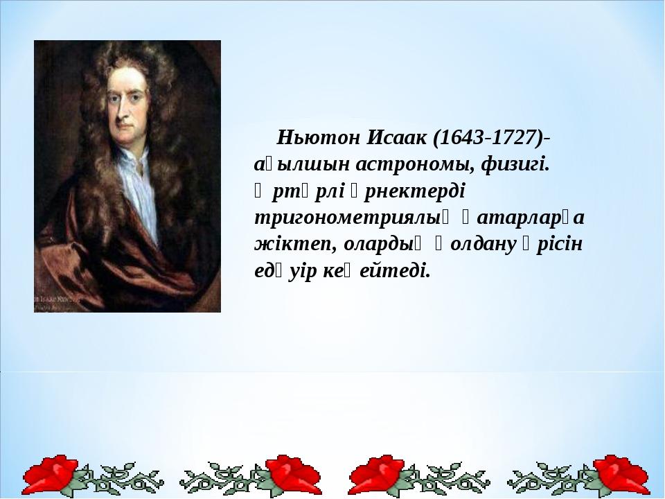 Ньютон Исаак (1643-1727)- ағылшын астрономы, физигі. Әртүрлі өрнектерді триг...