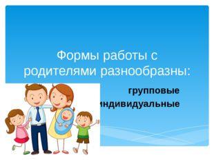 Формы работы с родителями разнообразны: групповые индивидуальные