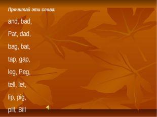 Прочитай эти слова: and, bad, Pat, dad, bag, bat, tap, gap, leg, Peg, tell, l