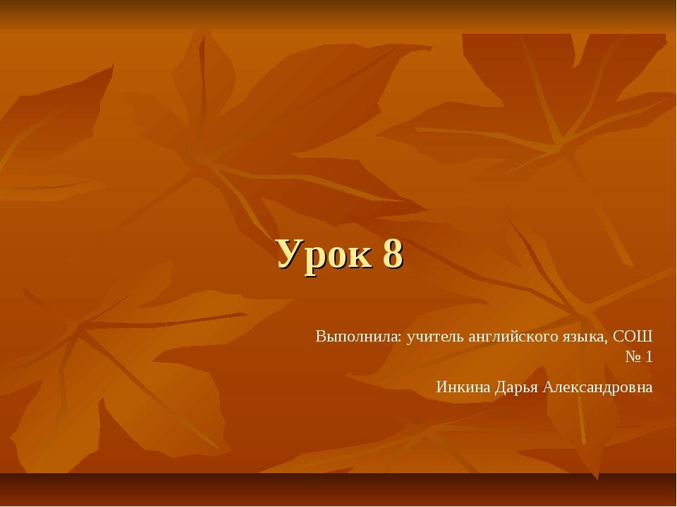 Урок 8 Выполнила: учитель английского языка, СОШ № 1 Инкина Дарья Александровна