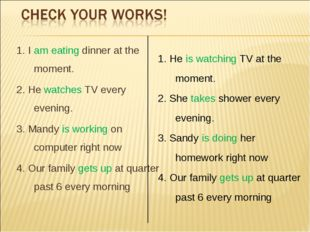 1. I am eating dinner at the moment. 2. He watches TV every evening. 3. Mandy