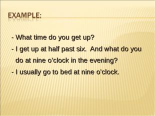 - What time do you get up? - I get up at half past six. And what do you do a