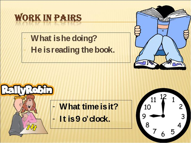 What is he doing? He is reading the book. What time is it? It is 9 o'clock.