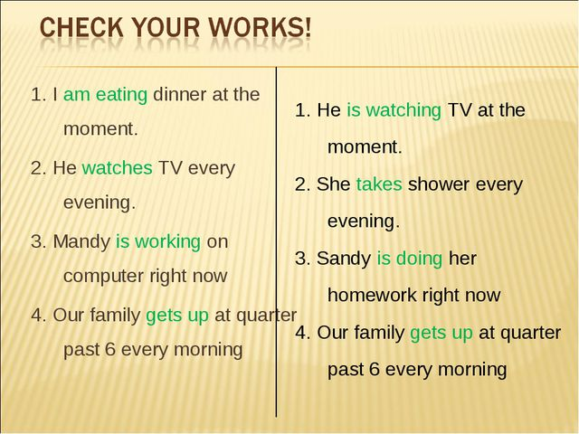 1. I am eating dinner at the moment. 2. He watches TV every evening. 3. Mandy...