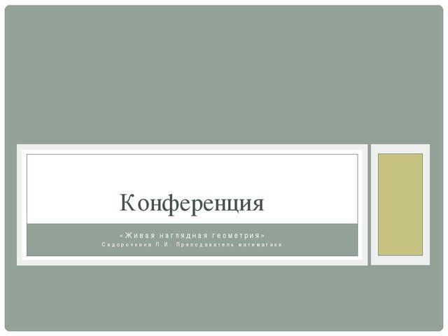 «Живая наглядная геометрия» Сидорочкина Л.И. Преподаватель математики Конфере...