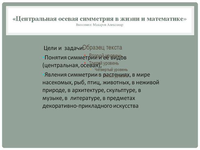 «Центральная осевая симметрия в жизни и математике» Выполнил: Макаров Александр