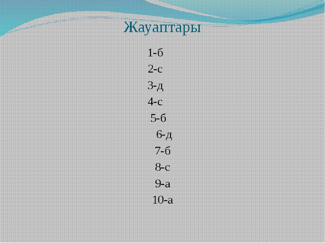 Жауаптары 1-б 2-с 3-д 4-с 5-б 6-д 7-б 8-с 9-а 10-а
