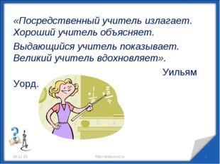 «Посредственный учитель излагает. Хороший учитель объясняет. Выдающийся учите