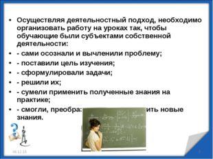 Осуществляя деятельностный подход, необходимо организовать работу на уроках т