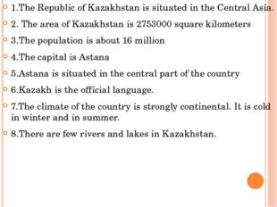 1.The Republic of Kazakhstan is situated in the Central Asia. 2. The area of
