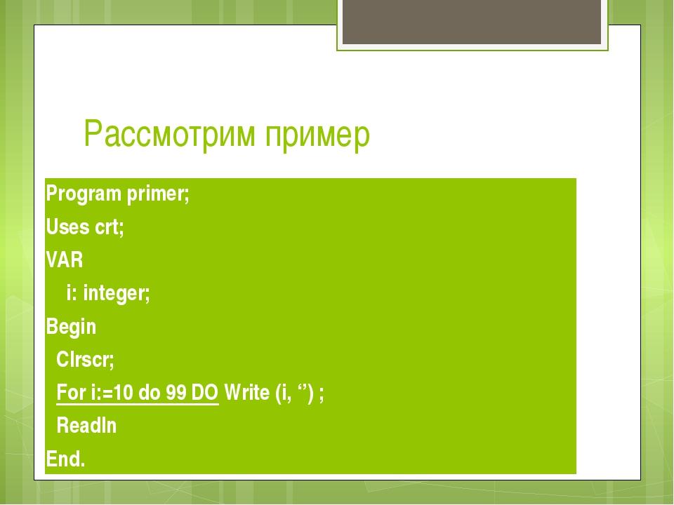 Рассмотрим пример Program primer; Usescrt; VAR  i: integer; Begin Clrscr;...