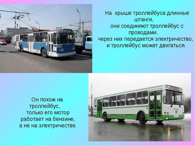 На крыше троллейбуса длинные штанги, они соединяют троллейбус с проводами, ч...