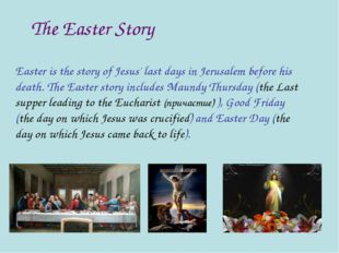 The Easter Story Easter is the story of Jesus' last days in Jerusalem before