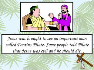Jesus was brought to see an important man called Pontius Pilate. Some people