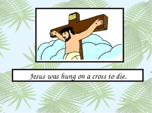 Jesus was hung on a cross to die.