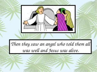 Then they saw an angel who told them all was well and Jesus was alive.