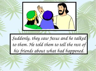 Suddenly, they saw Jesus and he talked to them. He told them to tell the rest