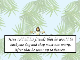 Jesus told all his friends that he would be back one day and they must not wo