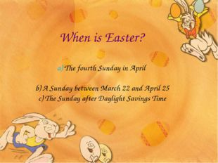 When is Easter? a) The fourth Sunday in April b) A Sunday between March 22 an