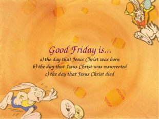 Good Friday is... a) the day that Jesus Christ was born b) the day that Jesus