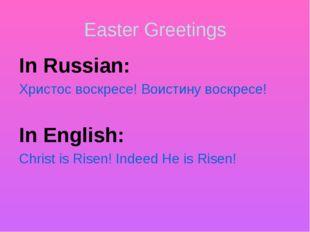 Easter Greetings In Russian: Христос воскресе! Воистину воскресе! In English: