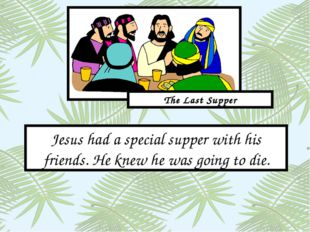 Jesus had a special supper with his friends. He knew he was going to die. The
