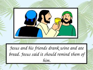 Jesus and his friends drank wine and ate bread. Jesus said it should remind t