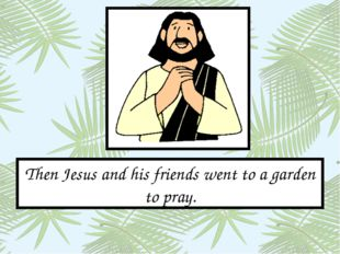 Then Jesus and his friends went to a garden to pray.