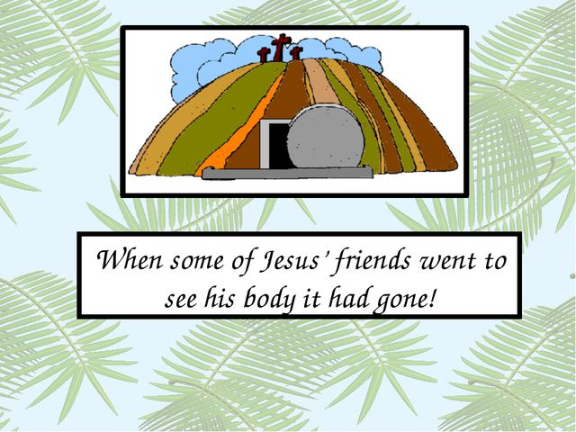 When some of Jesus' friends went to see his body it had gone!